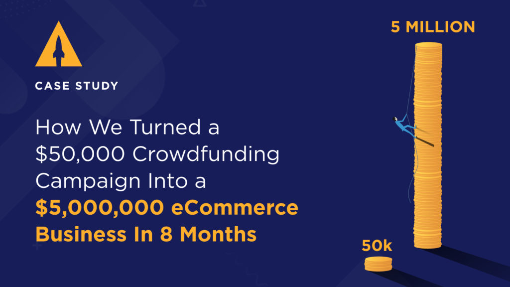 How We Turned a $50,000 Crowdfunding Campaign into a $5,000,000 eCommerce Business in 8 Months